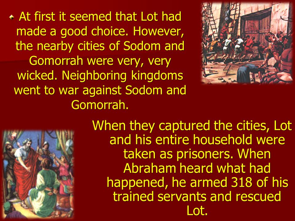 Lot looked at the plain of Jordan; he saw that it was well watered, that it was a beautiful and fertile place, and he chose to live there. He pitched