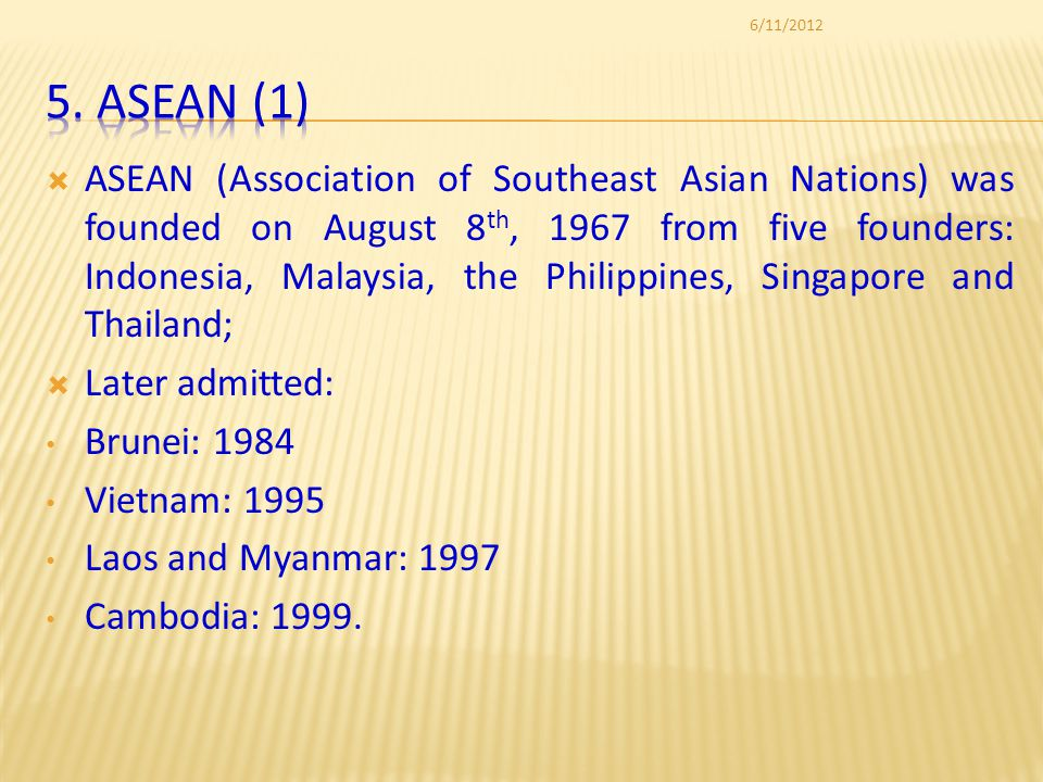 ASEAN (Association of Southeast Asian Nations) was founded on August 8 th, 1967 from five founders: Indonesia, Malaysia, the Philippines, Singapore and Thailand; Later admitted: Brunei: 1984 Vietnam: 1995 Laos and Myanmar: 1997 Cambodia: 1999.