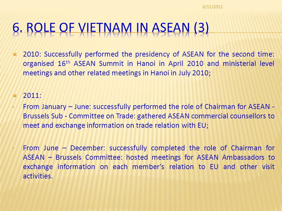 2010: Successfully performed the presidency of ASEAN for the second time: organised 16 th ASEAN Summit in Hanoi in April 2010 and ministerial level meetings and other related meetings in Hanoi in July 2010; 2011: From January – June: successfully performed the role of Chairman for ASEAN - Brussels Sub - Committee on Trade: gathered ASEAN commercial counsellors to meet and exchange information on trade relation with EU; From June – December: successfully completed the role of Chairman for ASEAN – Brussels Committee: hosted meetings for ASEAN Ambassadors to exchange information on each members relation to EU and other visit activities.