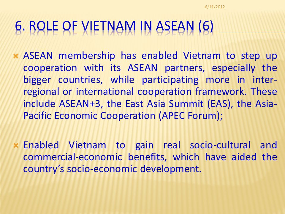 ASEAN membership has enabled Vietnam to step up cooperation with its ASEAN partners, especially the bigger countries, while participating more in inter- regional or international cooperation framework.