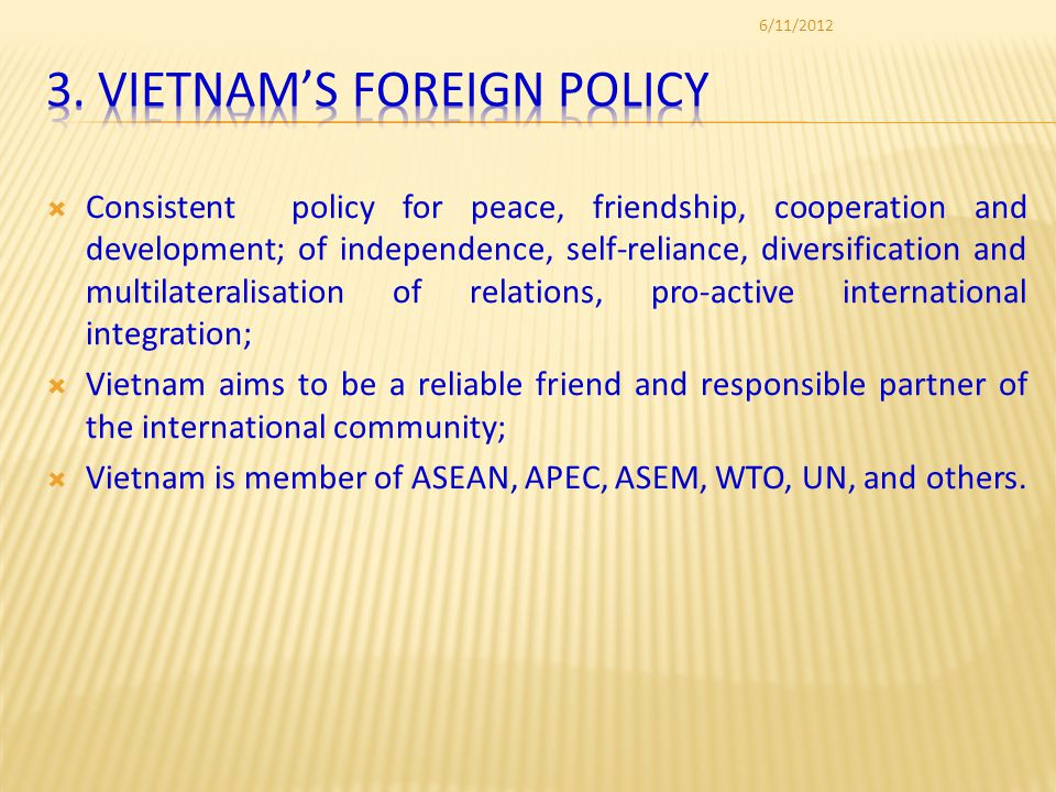 Consistent policy for peace, friendship, cooperation and development; of independence, self-reliance, diversification and multilateralisation of relations, pro-active international integration; Vietnam aims to be a reliable friend and responsible partner of the international community; Vietnam is member of ASEAN, APEC, ASEM, WTO, UN, and others.