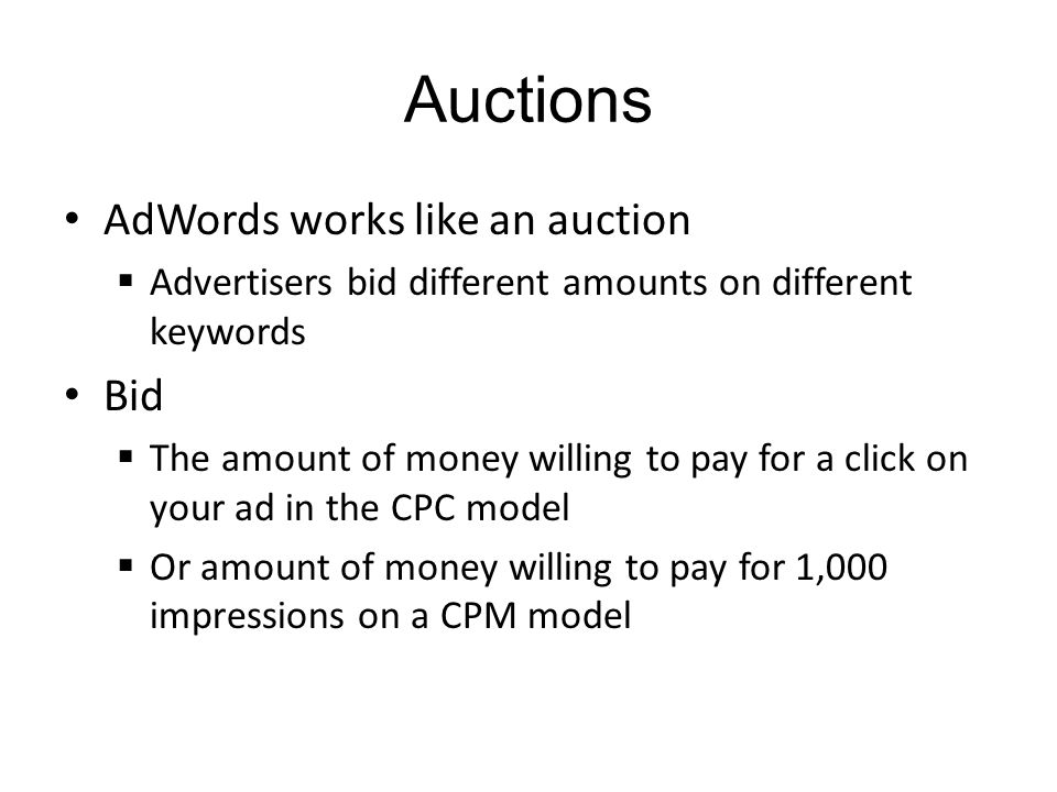 Auctions AdWords works like an auction Advertisers bid different amounts on different keywords Bid The amount of money willing to pay for a click on your ad in the CPC model Or amount of money willing to pay for 1,000 impressions on a CPM model