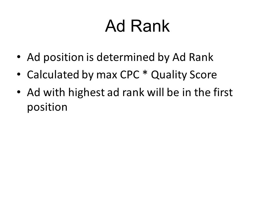 Ad Rank Ad position is determined by Ad Rank Calculated by max CPC * Quality Score Ad with highest ad rank will be in the first position