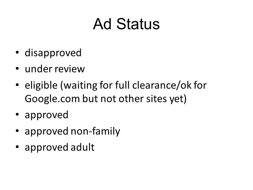 Ad Status disapproved under review eligible (waiting for full clearance/ok for Google.com but not other sites yet) approved approved non-family approved adult