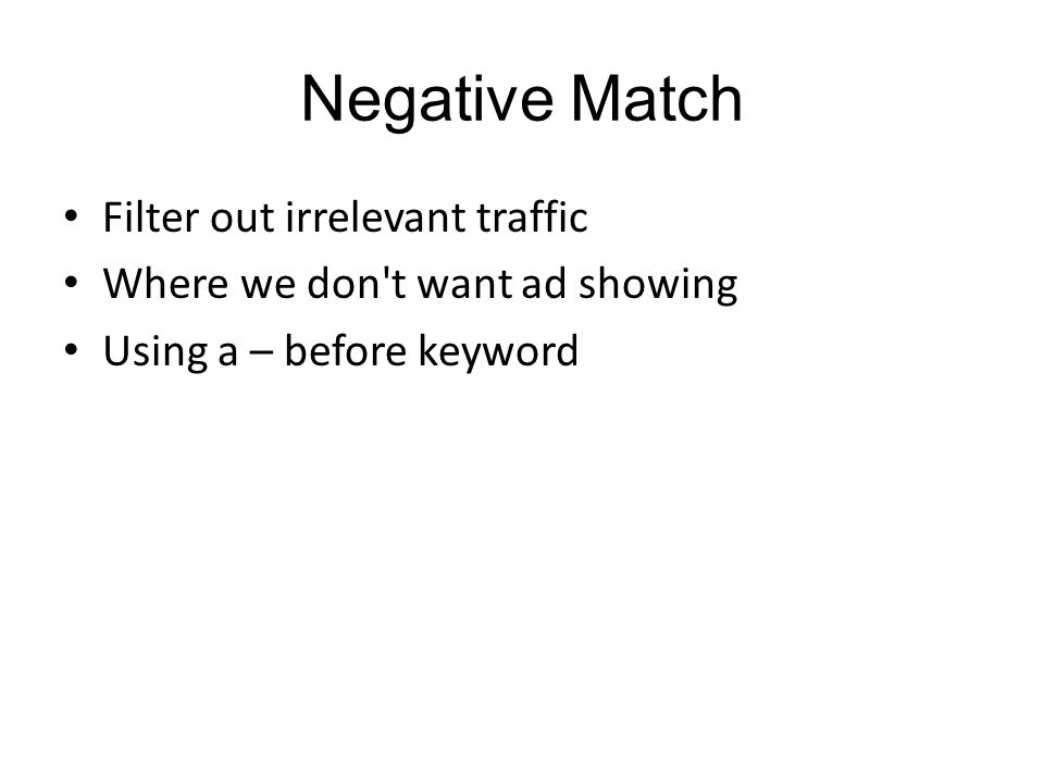 Negative Match Filter out irrelevant traffic Where we don t want ad showing Using a – before keyword