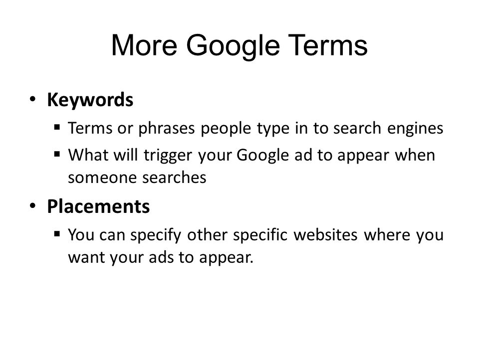 More Google Terms Keywords Terms or phrases people type in to search engines What will trigger your Google ad to appear when someone searches Placements You can specify other specific websites where you want your ads to appear.