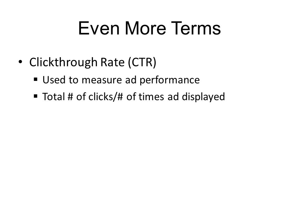 Even More Terms Clickthrough Rate (CTR) Used to measure ad performance Total # of clicks/# of times ad displayed