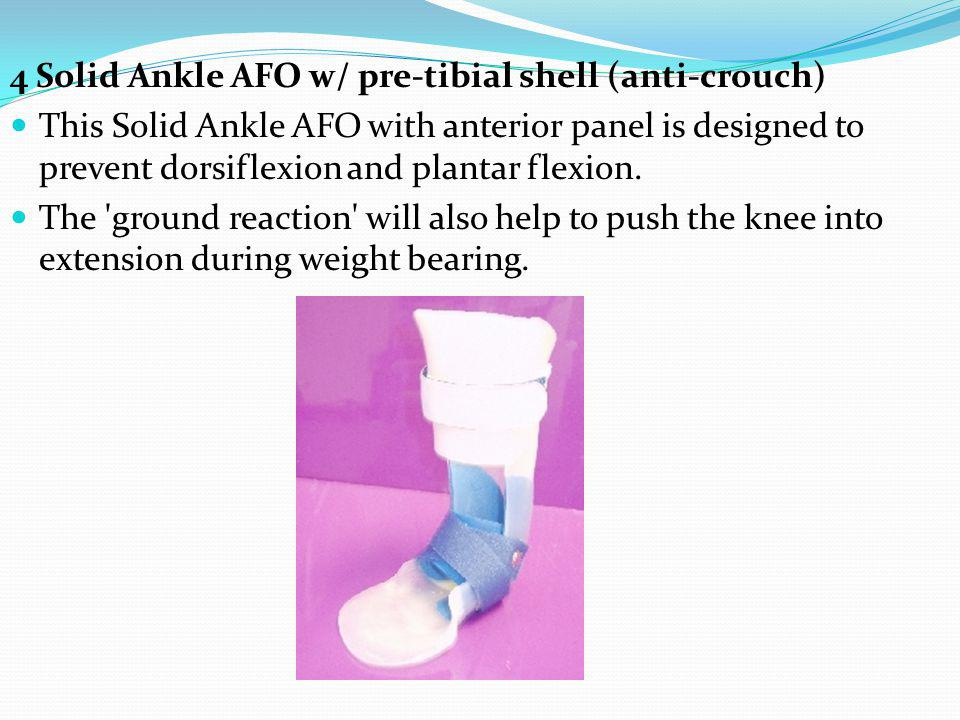 4 Solid Ankle AFO w/ pre-tibial shell (anti-crouch) This Solid Ankle AFO with anterior panel is designed to prevent dorsiflexion and plantar flexion.