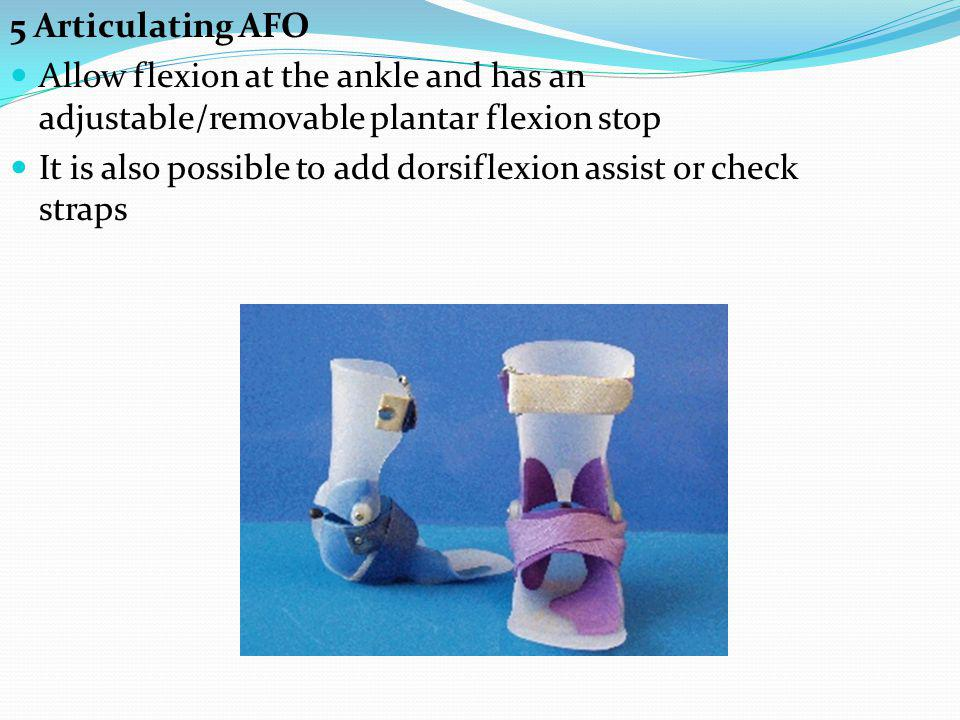 5 Articulating AFO Allow flexion at the ankle and has an adjustable/removable plantar flexion stop It is also possible to add dorsiflexion assist or check straps