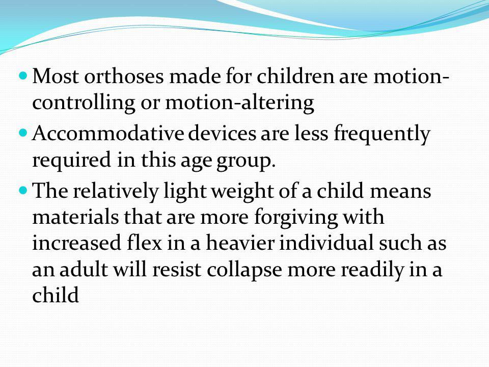 Most orthoses made for children are motion- controlling or motion-altering Accommodative devices are less frequently required in this age group.