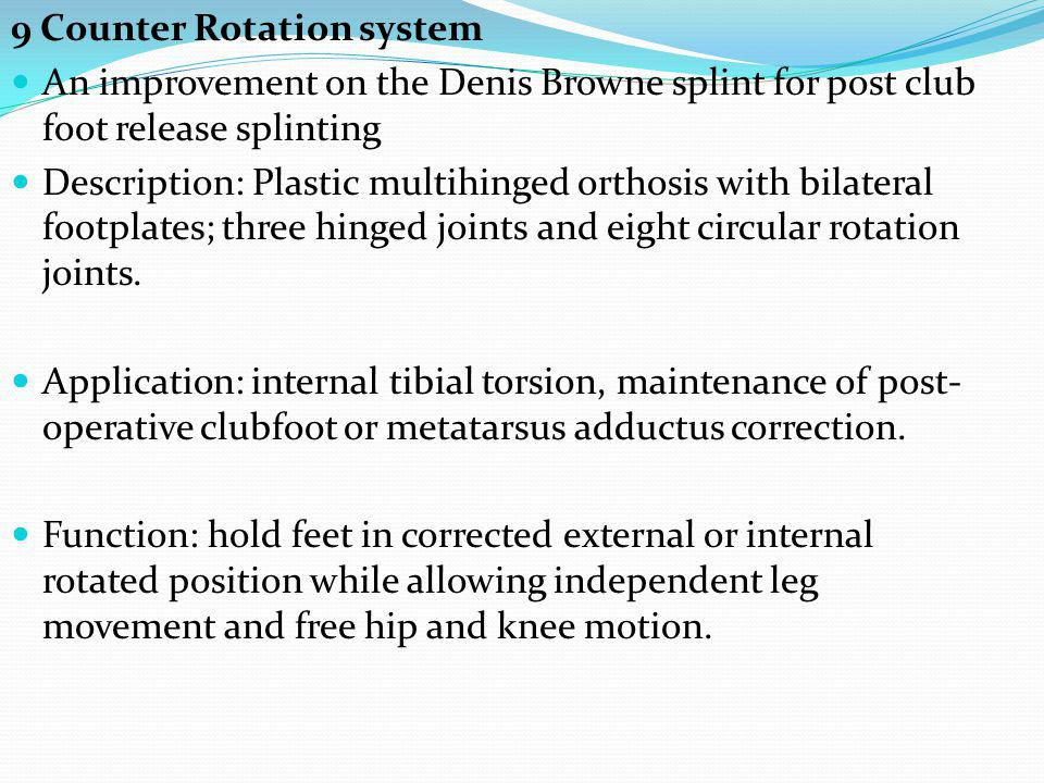 9 Counter Rotation system An improvement on the Denis Browne splint for post club foot release splinting Description: Plastic multihinged orthosis with bilateral footplates; three hinged joints and eight circular rotation joints.