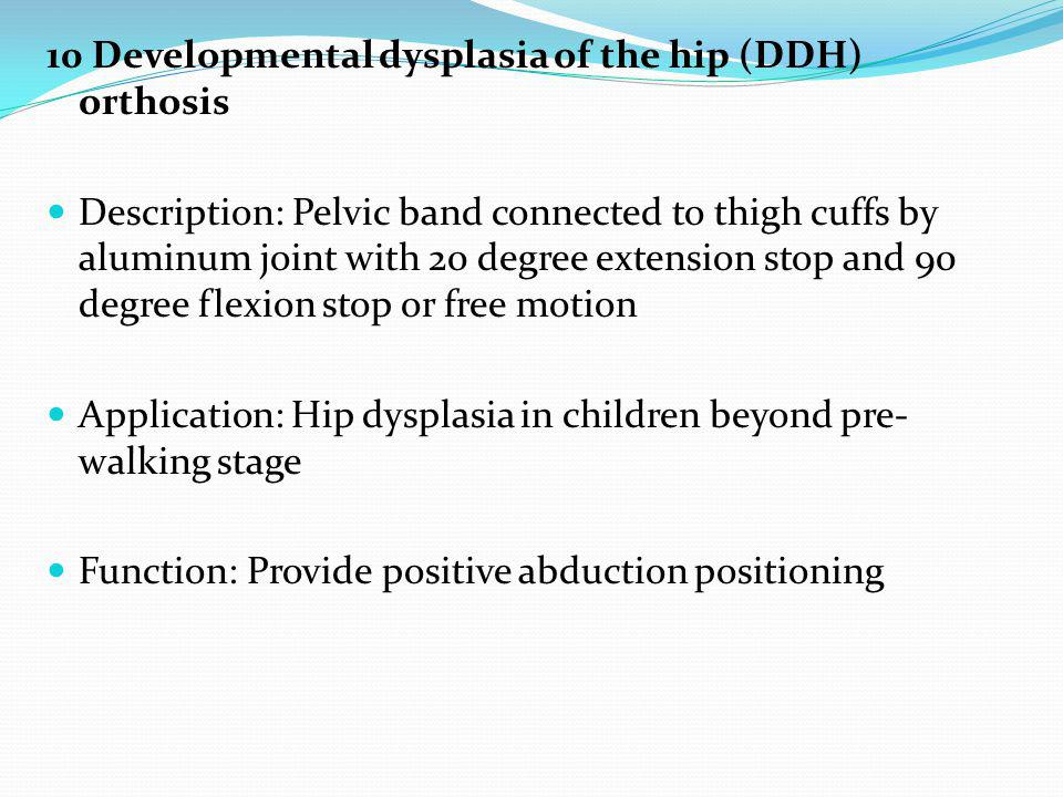 10 Developmental dysplasia of the hip (DDH) orthosis Description: Pelvic band connected to thigh cuffs by aluminum joint with 20 degree extension stop and 90 degree flexion stop or free motion Application: Hip dysplasia in children beyond pre- walking stage Function: Provide positive abduction positioning