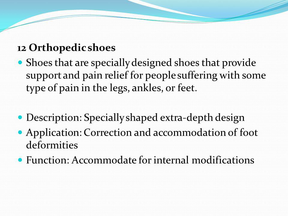 12 Orthopedic shoes Shoes that are specially designed shoes that provide support and pain relief for people suffering with some type of pain in the le