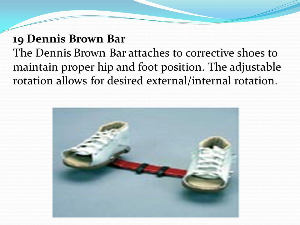 19 Dennis Brown Bar The Dennis Brown Bar attaches to corrective shoes to maintain proper hip and foot position. The adjustable rotation allows for des