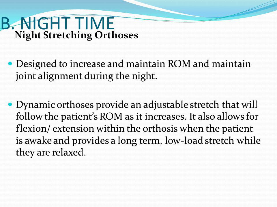 B. NIGHT TIME Night Stretching Orthoses Designed to increase and maintain ROM and maintain joint alignment during the night. Dynamic orthoses provide