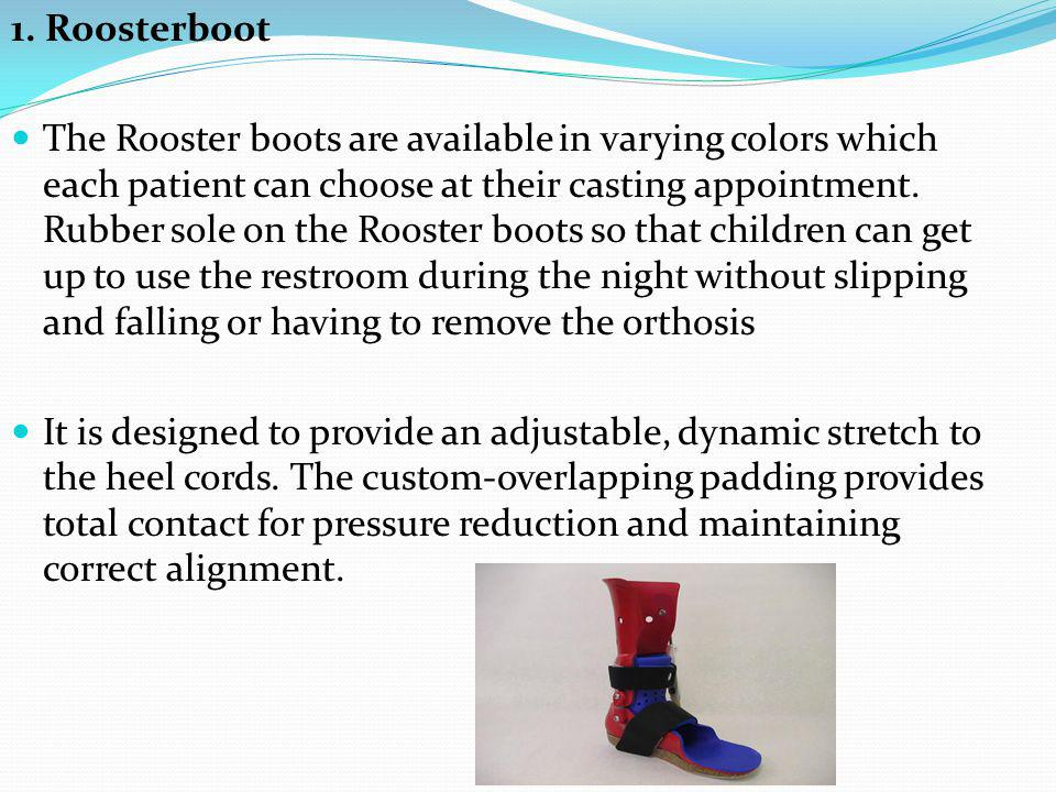 1. Roosterboot The Rooster boots are available in varying colors which each patient can choose at their casting appointment. Rubber sole on the Rooste
