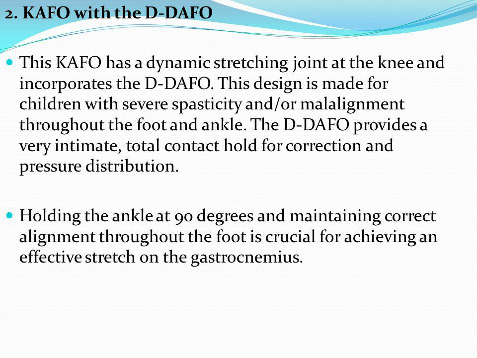 2. KAFO with the D-DAFO This KAFO has a dynamic stretching joint at the knee and incorporates the D-DAFO. This design is made for children with severe