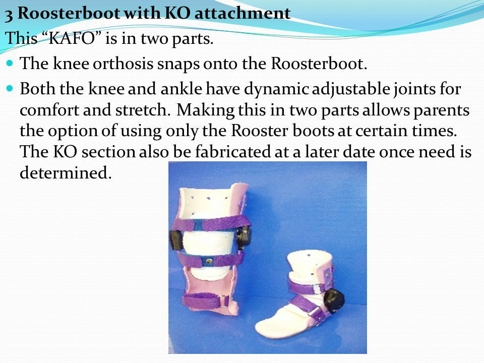 3 Roosterboot with KO attachment This KAFO is in two parts. The knee orthosis snaps onto the Roosterboot. Both the knee and ankle have dynamic adjusta