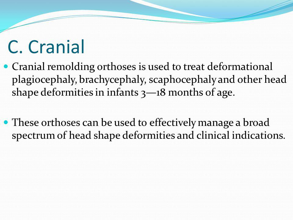 C. Cranial Cranial remolding orthoses is used to treat deformational plagiocephaly, brachycephaly, scaphocephaly and other head shape deformities in i