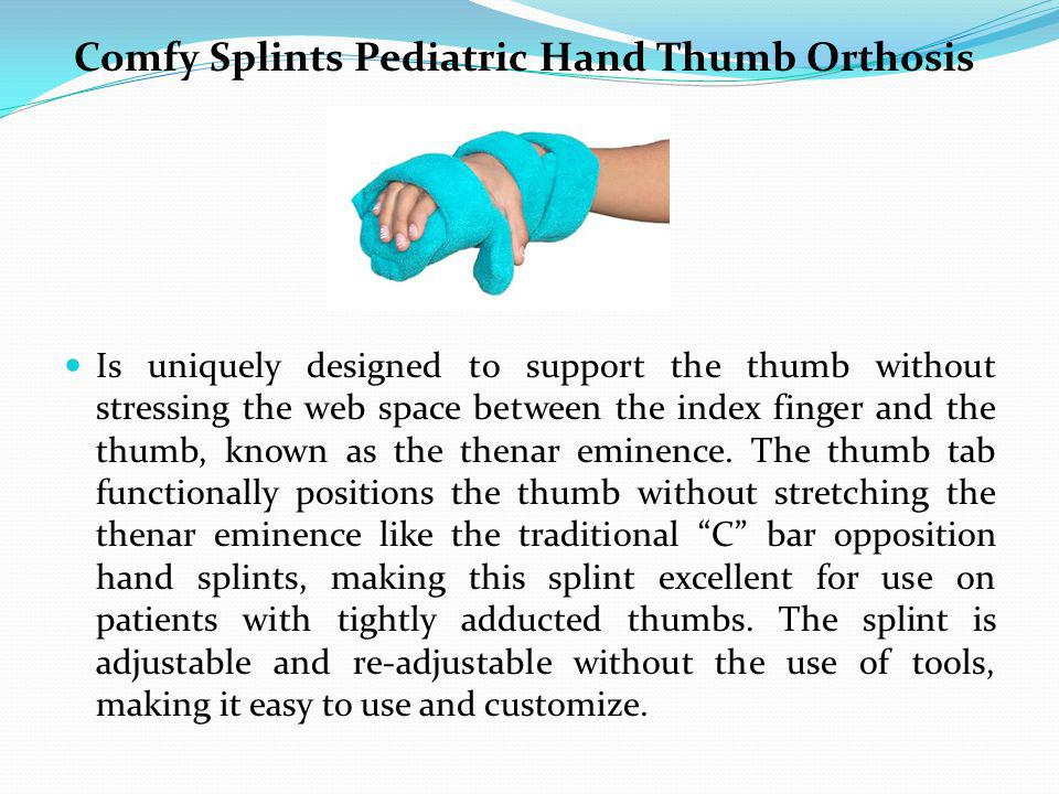 Comfy Splints Pediatric Hand Thumb Orthosis Is uniquely designed to support the thumb without stressing the web space between the index finger and the thumb, known as the thenar eminence.