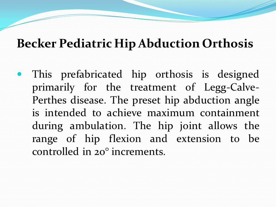 Becker Pediatric Hip Abduction Orthosis This prefabricated hip orthosis is designed primarily for the treatment of Legg-Calve- Perthes disease. The pr