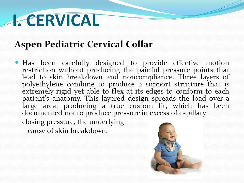 I. CERVICAL Aspen Pediatric Cervical Collar Has been carefully designed to provide effective motion restriction without producing the painful pressure