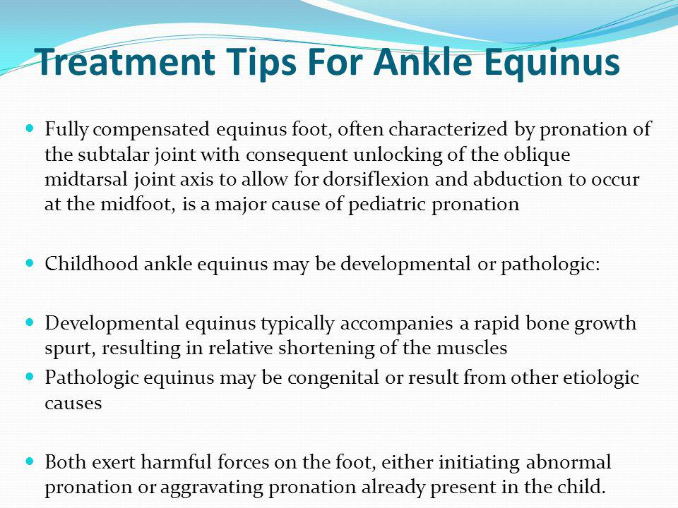 Treatment Tips For Ankle Equinus Fully compensated equinus foot, often characterized by pronation of the subtalar joint with consequent unlocking of the oblique midtarsal joint axis to allow for dorsiflexion and abduction to occur at the midfoot, is a major cause of pediatric pronation Childhood ankle equinus may be developmental or pathologic: Developmental equinus typically accompanies a rapid bone growth spurt, resulting in relative shortening of the muscles Pathologic equinus may be congenital or result from other etiologic causes Both exert harmful forces on the foot, either initiating abnormal pronation or aggravating pronation already present in the child.