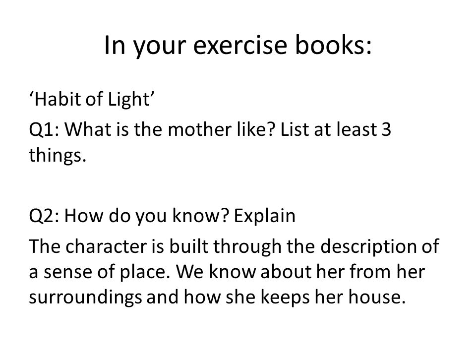 In your exercise books: Habit of Light Q1: What is the mother like? List at least 3 things. Q2: How do you know? Explain The character is built throug