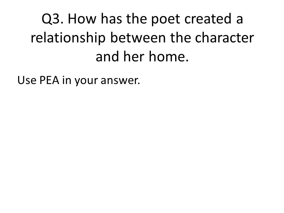 Q3. How has the poet created a relationship between the character and her home. Use PEA in your answer.