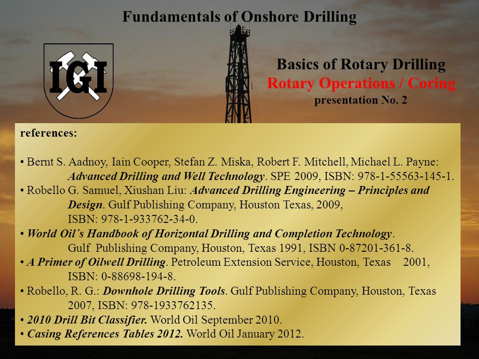 1 Basics of Rotary Drilling Rotary Operations / Coring presentation No. 2 Fundamentals of Onshore Drilling references: Bernt S. Aadnoy, Iain Cooper, S
