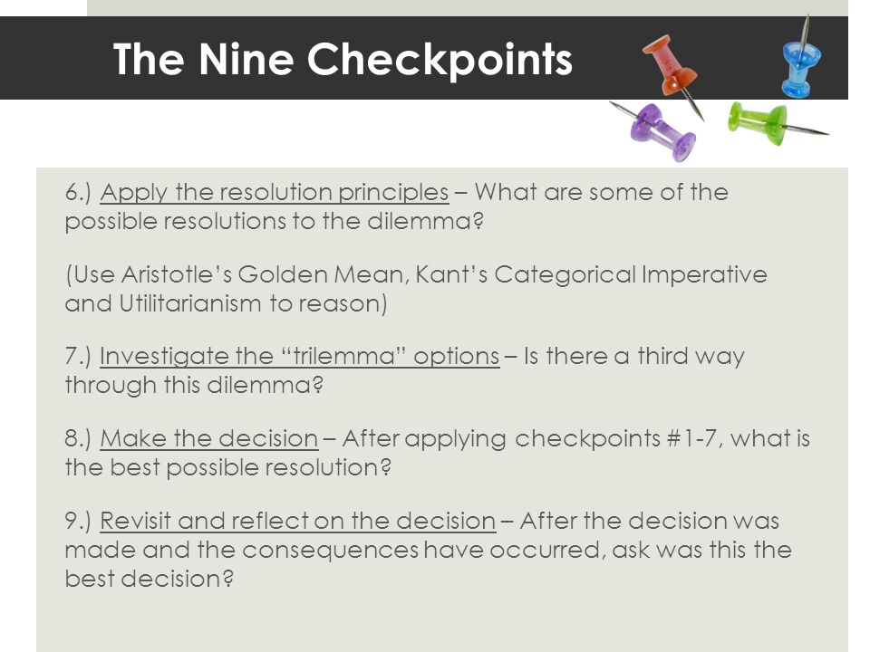 The Nine Checkpoints 6.) Apply the resolution principles – What are some of the possible resolutions to the dilemma? (Use Aristotles Golden Mean, Kant