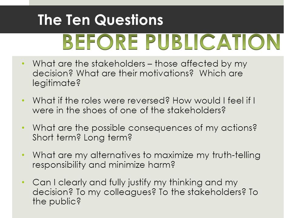 The Ten Questions What are the stakeholders – those affected by my decision? What are their motivations? Which are legitimate? What if the roles were
