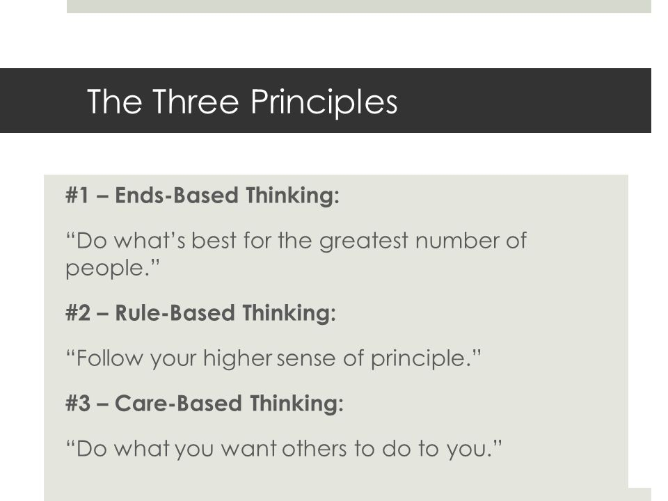The Three Principles #1 – Ends-Based Thinking: Do whats best for the greatest number of people. #2 – Rule-Based Thinking: Follow your higher sense of