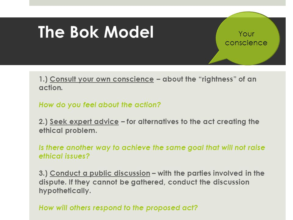 The Bok Model 1.) Consult your own conscience – about the rightness of an action. How do you feel about the action? 2.) Seek expert advice – for alter