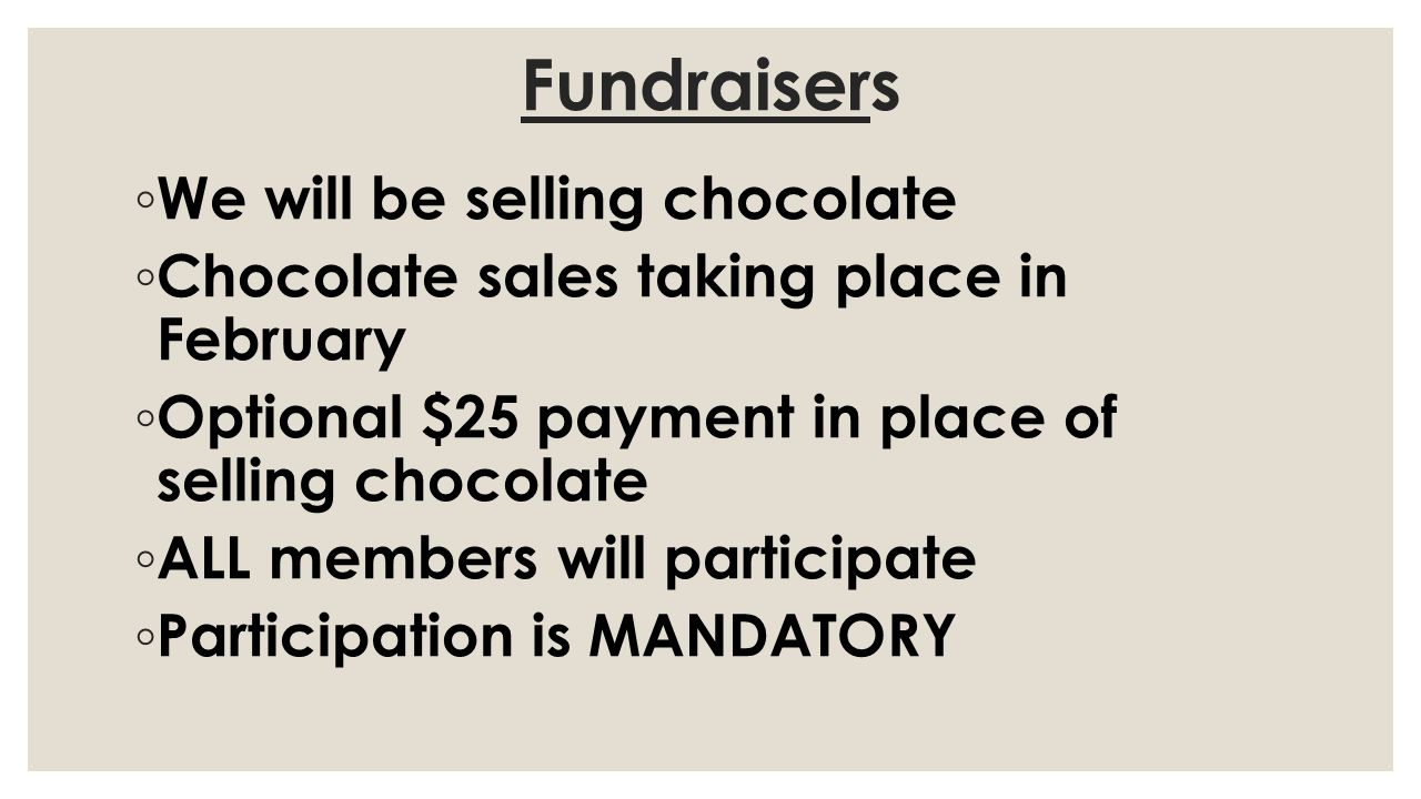 Fundraisers We will be selling chocolate Chocolate sales taking place in February Optional $25 payment in place of selling chocolate ALL members will participate Participation is MANDATORY