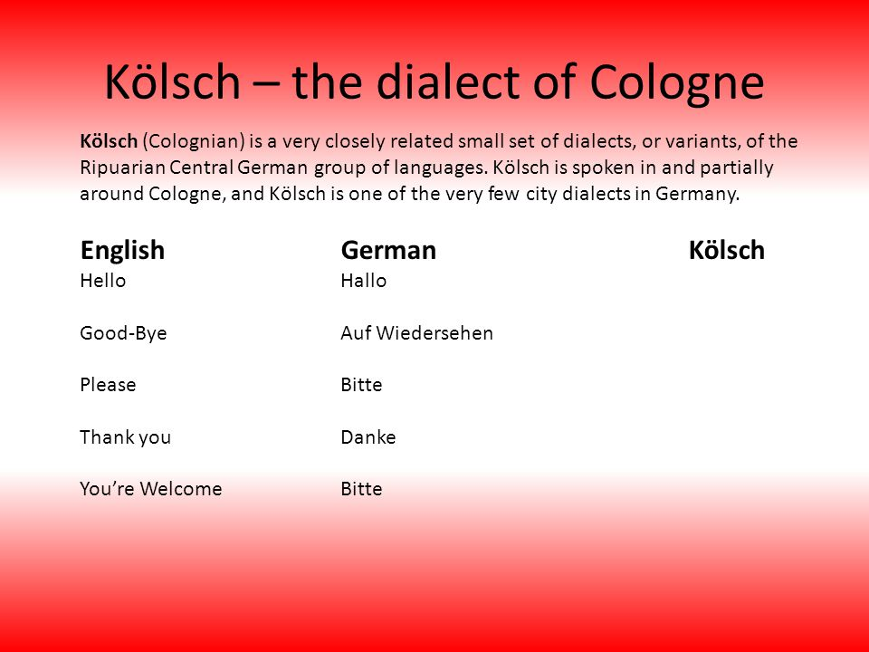 Kölsch – the dialect of Cologne Kölsch (Colognian) is a very closely related small set of dialects, or variants, of the Ripuarian Central German group