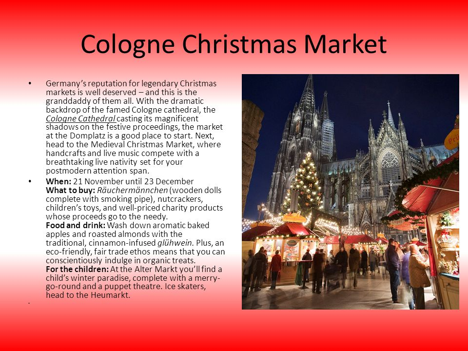 Cologne Christmas Market Germanys reputation for legendary Christmas markets is well deserved – and this is the granddaddy of them all. With the drama