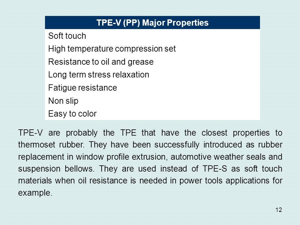 12 TPE-V (PP) Major Properties Soft touch High temperature compression set Resistance to oil and grease Long term stress relaxation Fatigue resistance Non slip Easy to color TPE-V are probably the TPE that have the closest properties to thermoset rubber.