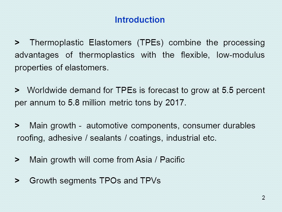 2 Introduction > Thermoplastic Elastomers (TPEs) combine the processing advantages of thermoplastics with the flexible, low-modulus properties of elastomers.