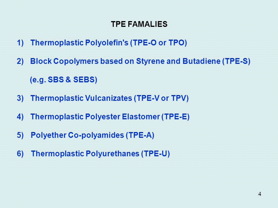 4 TPE FAMALIES 1) Thermoplastic Polyolefin s (TPE-O or TPO) 2) Block Copolymers based on Styrene and Butadiene (TPE-S) (e.g.