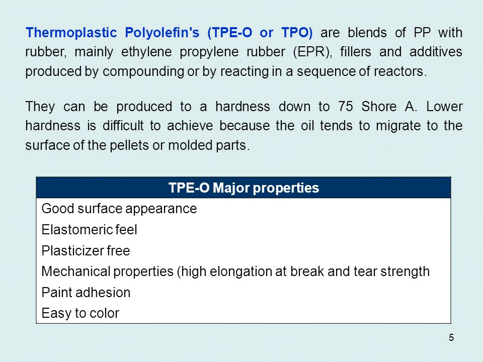 5 Thermoplastic Polyolefin s (TPE-O or TPO) are blends of PP with rubber, mainly ethylene propylene rubber (EPR), fillers and additives produced by compounding or by reacting in a sequence of reactors.