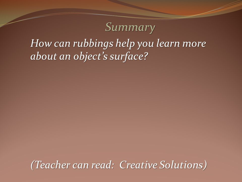 Summary How can rubbings help you learn more about an objects surface.