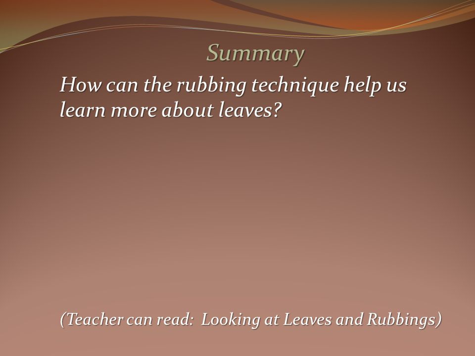 Summary How can the rubbing technique help us learn more about leaves.