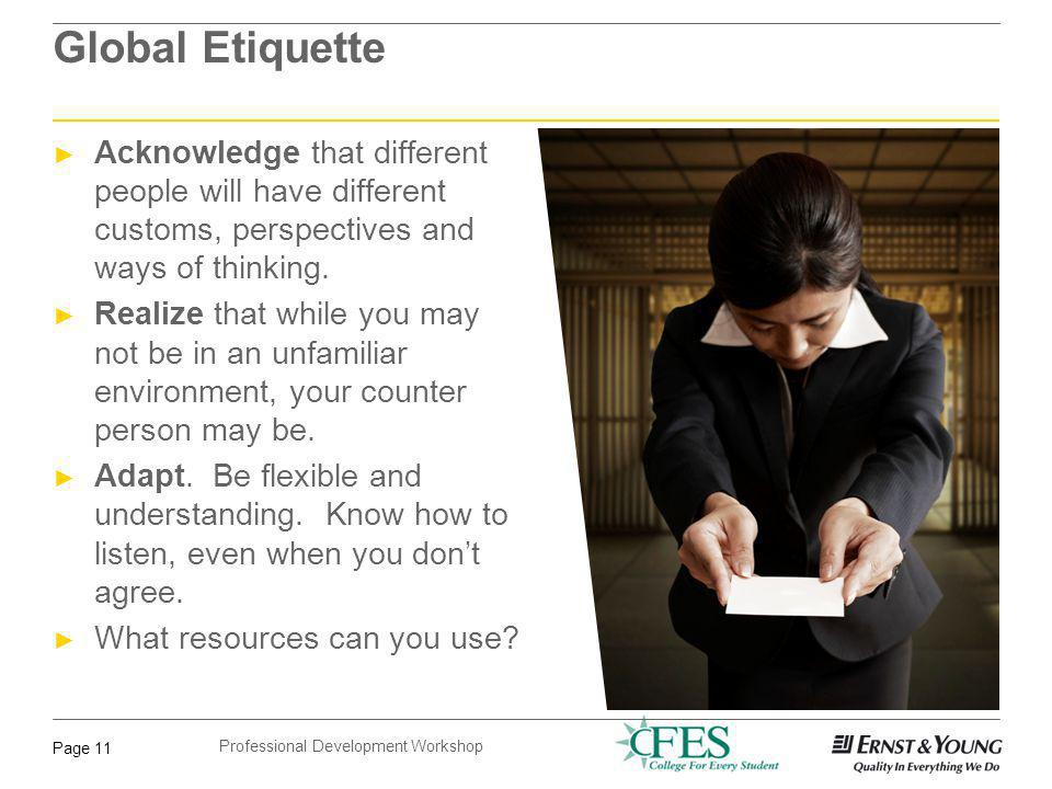 Professional Development Workshop Page 11 Global Etiquette Acknowledge that different people will have different customs, perspectives and ways of thi
