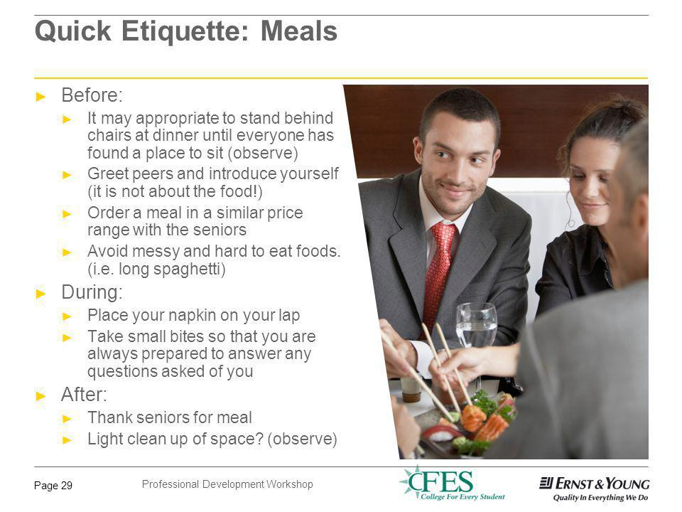 Professional Development Workshop Page 29 Quick Etiquette: Meals Before: It may appropriate to stand behind chairs at dinner until everyone has found