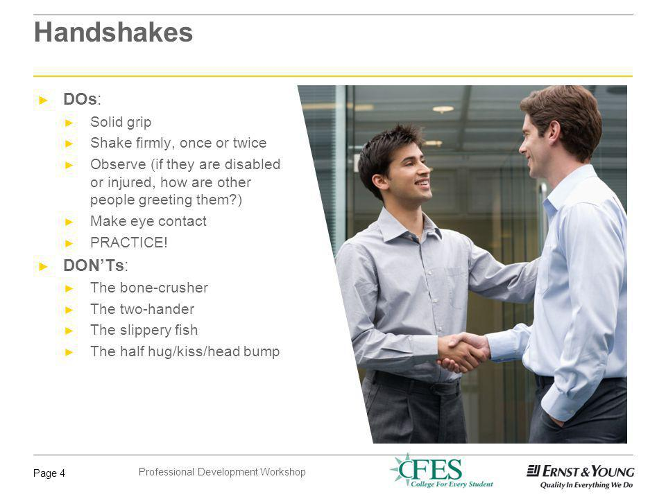 Professional Development Workshop Page 4 Handshakes DOs: Solid grip Shake firmly, once or twice Observe (if they are disabled or injured, how are othe