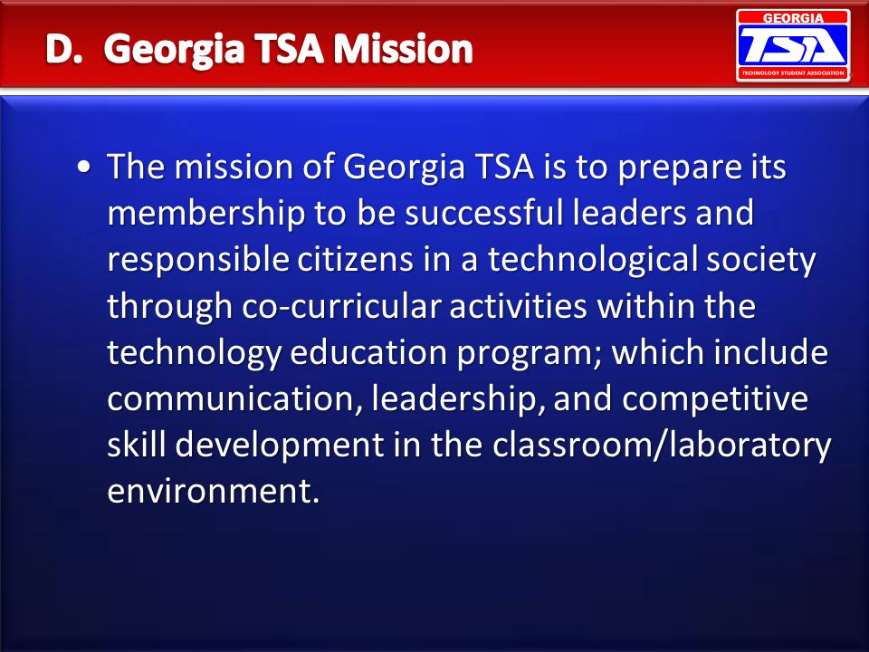 GEORGIA The mission of Georgia TSA is to prepare its membership to be successful leaders and responsible citizens in a technological society through c