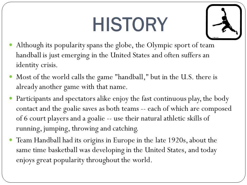HISTORY Although its popularity spans the globe, the Olympic sport of team handball is just emerging in the United States and often suffers an identit