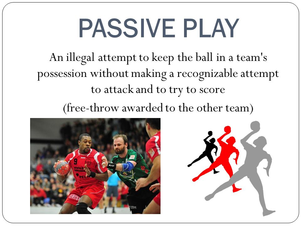 PASSIVE PLAY An illegal attempt to keep the ball in a team's possession without making a recognizable attempt to attack and to try to score (free-thro
