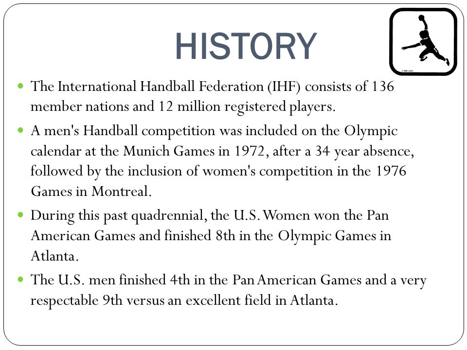 HISTORY The International Handball Federation (IHF) consists of 136 member nations and 12 million registered players. A men's Handball competition was